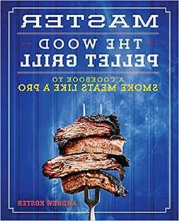 Master the Wood Pellet Grill: A Cookbook to Smoke Meats ...P