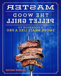 Master the Wood Pellet Grill: A Cookbook to Smoke Meats and